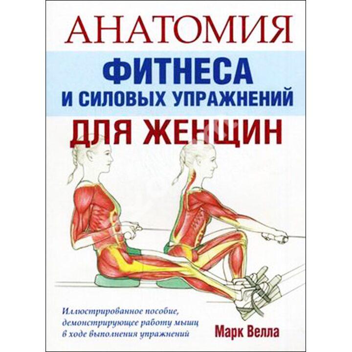 Анатомия фитнеса и силовых упражнений для женщин - Марк Велла (978-985-15-1220-7)