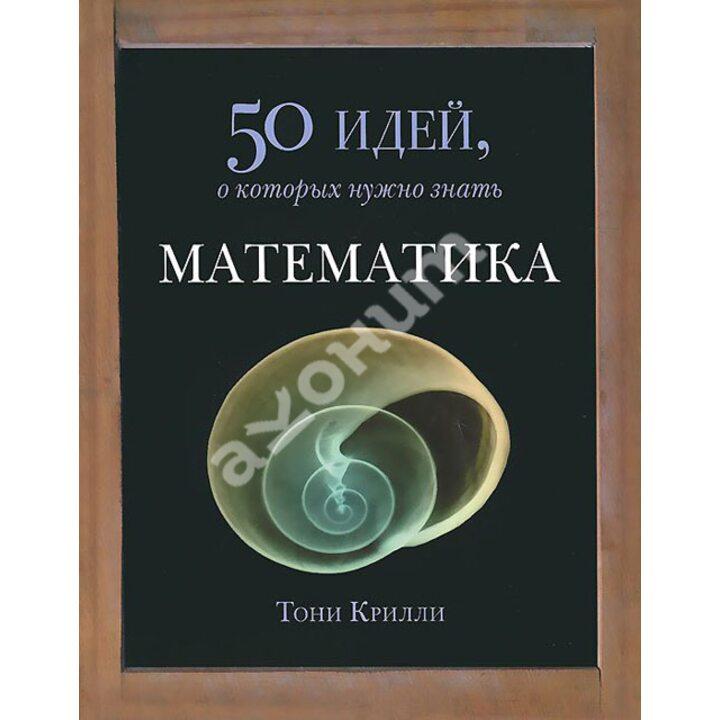 Математика. 50 идей, о которых нужно знать - Тони Крилли (978-5-86471-670-0)