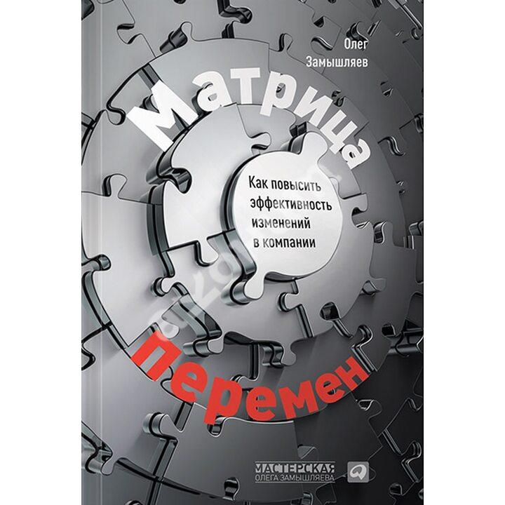 Матрица перемен. Как повысить эффективность изменений в компании - Олег Замышляев (978-5-9614-4526-8)