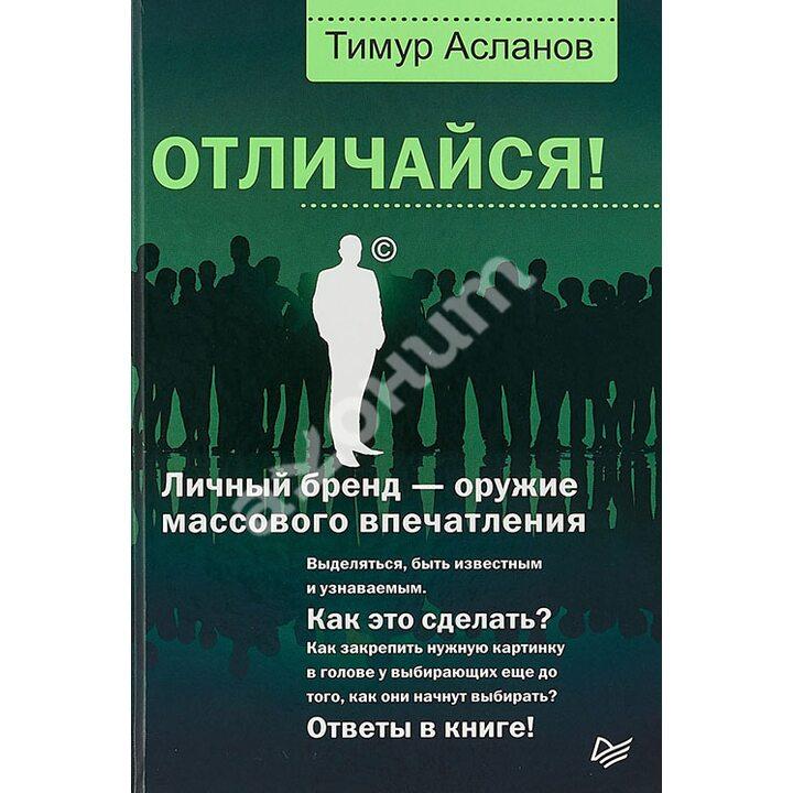 Отличайся! Личный бренд - оружие массового впечатления - Тимур Асланов (978-5-4461-0979-1)