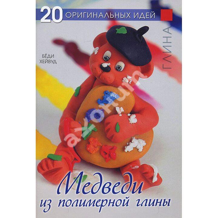 Медведи из полимерной глины. 20 оригинальных идей - Бёди Хейвуд (978-5-91906-308-7)