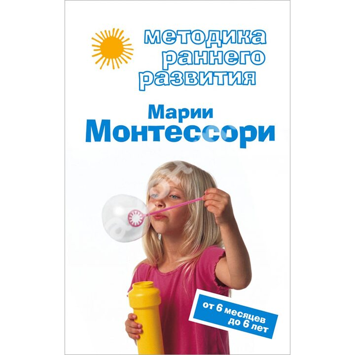 Методика раннего развития Марии Монтессори. От 6 месяцев до 6 лет - Виктория Дмитриева (978-5-699-28401-6)
