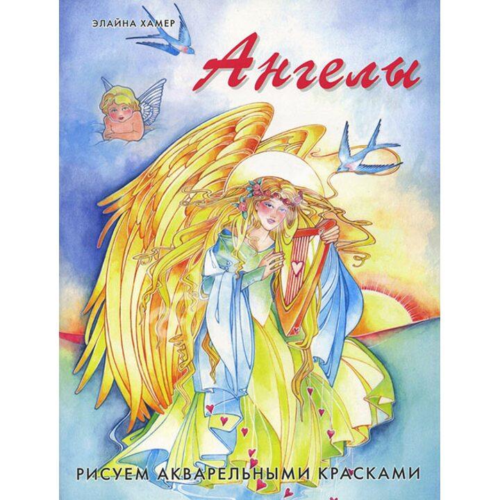 Ангелы. Рисуем акварельными красками - Элайна Хамер (978-5-91906-081-9)
