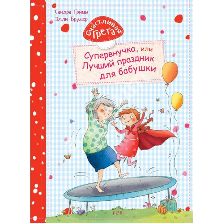 Счастливая Грета. Супервнучка, или Лучший праздник для бабушки - Сандра Гримм (978-5-9268-2958-4)