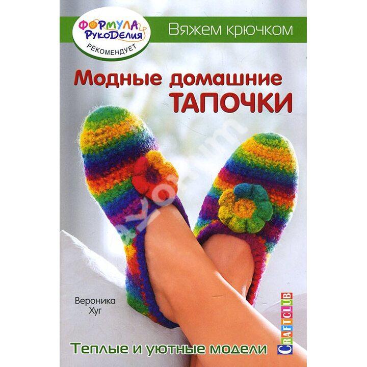 Модные домашние тапочки. Теплые и уютные модели. Вяжем крючком - Вероника Хуг (978-5-91906-712-2)