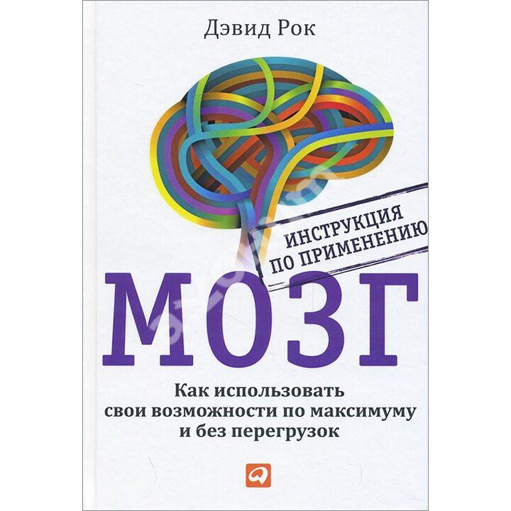 Мозг. Инструкция по применению. Как использовать свои возможности по максимуму и без перегрузок - Дэвид Рок (978-5-9614-5662-2)