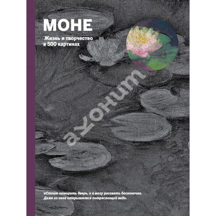 Моне. Жизнь и творчество в 500 картинах - Сьюзи Ходж (978-5-699-55829-2)