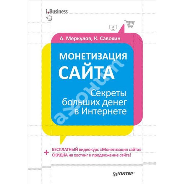 Монетизация сайта. Секреты больших денег в Интернете - А. Меркулов, К. Савохин (978-5-496-00343-8)