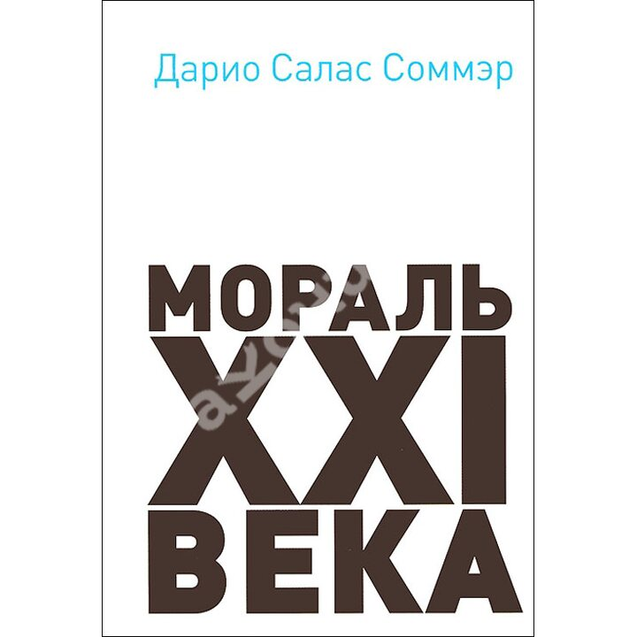 Мораль XXI века - Дарио Салас Соммэр (978-5-904280-47-5)