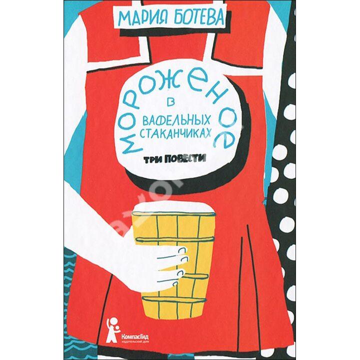 Мороженое в вафельных стаканчиках. Три повести - Мария Ботева (978-5-00083-085-7)