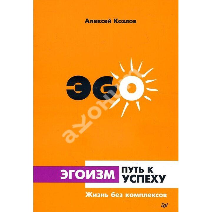 Эгоизм - путь к успеху. Жизнь без комплексов - Алексей Козлов (978-5-4461-0932-6)