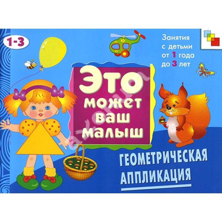 Это может ваш малыш. Геометрическая аппликация. Художественный альбом для занятий с детьми 1-3 лет - Елена Янушко (978-5-86775-569-0)