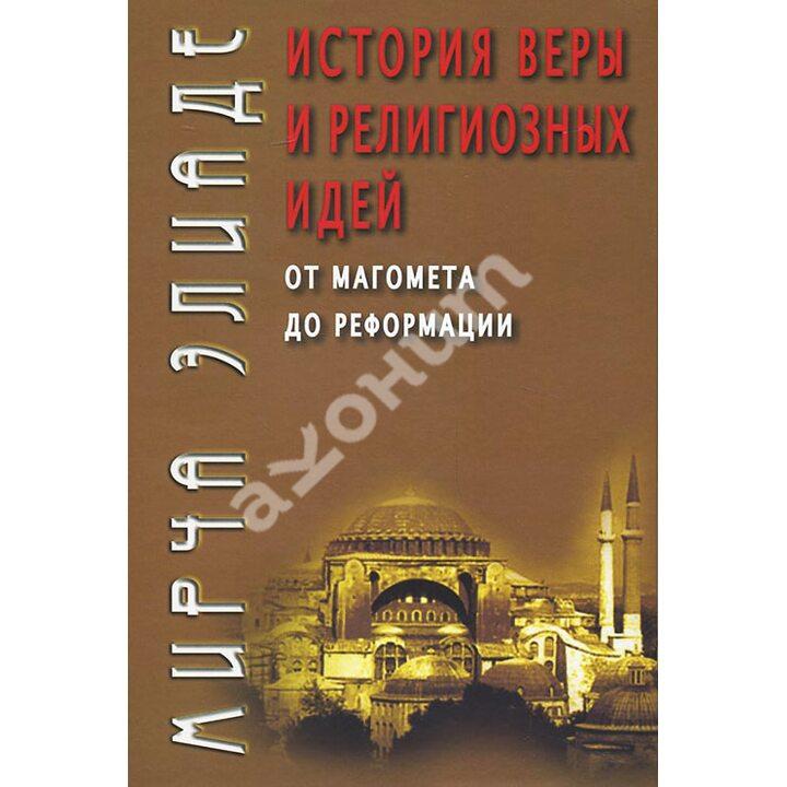 История веры и религиозных идей. От Магомета до Реформации - Мирча Элиаде (978-5-8291-2235-5)