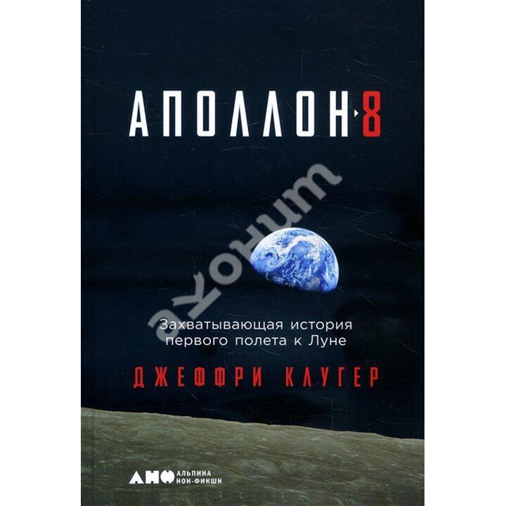«Аполлон-8». Захватывающая история первого полета к Луне - Джеффри Клугер (978-5-00139-092-3)
