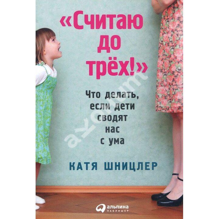 «Считаю до трех!». Что делать, если дети сводят нас с ума - Катя Шницлер (978-5-9614-5850-3)