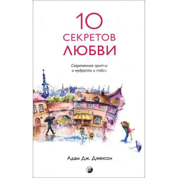 10 секретов Любви. Современная притча о мудрости и любви - Адам Джексон (978-5-906791-24-5)
