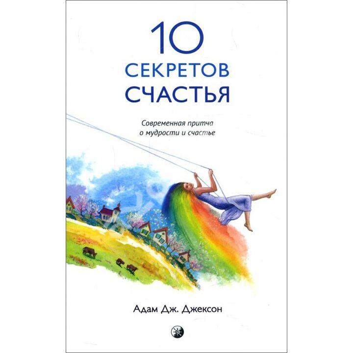 10 секретов Счастья. Современная притча о мудрости и счастье - Адам Джексон (978-5-906791-33-7)