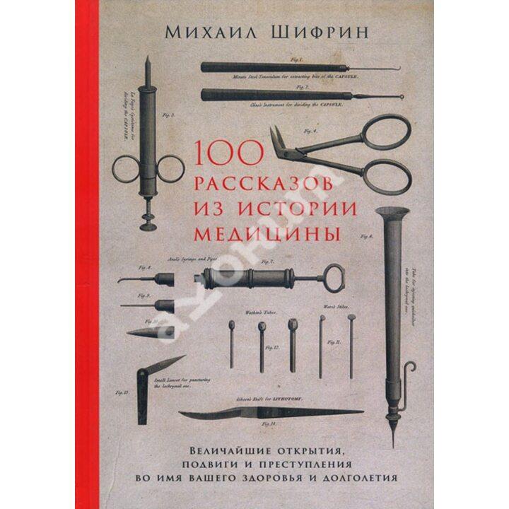 100 рассказов из истории медицины. Величайшие открытия, подвиги и преступления во имя вашего здоровья и долголетия - Михаил Шифрин (978-5-9614-1398-4)