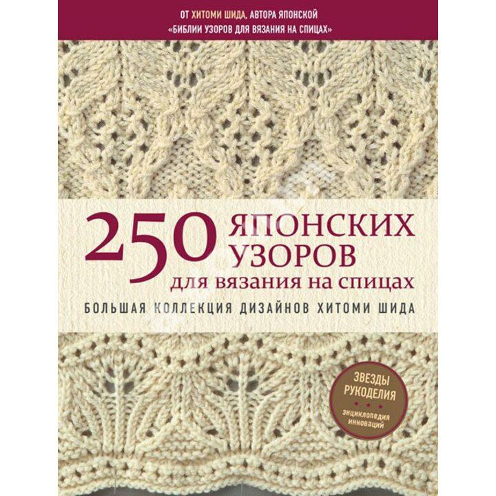250 японских узоров для вязания на спицах. Большая коллекция дизайнов Хитоми Шида - Хитоми Шида (978-617-7764-82-2)