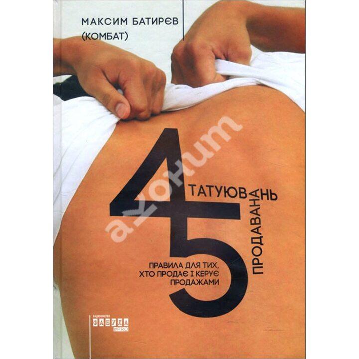 45 татуювань продавана. Правила для тих, хто продає і керує продажами - Максим Батирєв (978-617-09-3526-7)