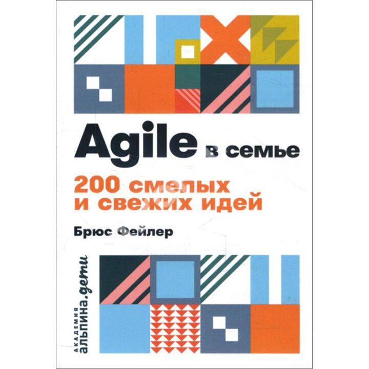 Agile в семье. 200 смелых и свежих идей - Брюс Фейлер (978-5-9614-2134-7)