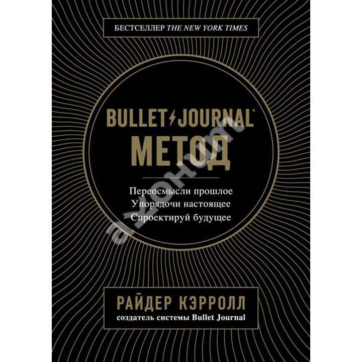 Bullet Journal метод. Переосмысли прошлое, упорядочи настоящее, спроектируй будущее - Райдер Кэрролл (978-617-7808-51-9)