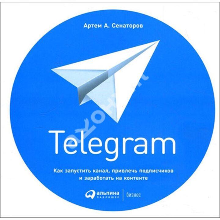 Telegram. Как запустить канал, привлечь подписчиков и заработать на контенте - Артем Сенаторов (978-5-9614-1485-1)