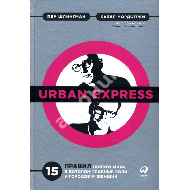 Urban Express. 15 правил нового мира, в котором главные роли у городов и женщин - Кьелл Нордстрем, Пер Шлингман (978-5-9614-2400-3)