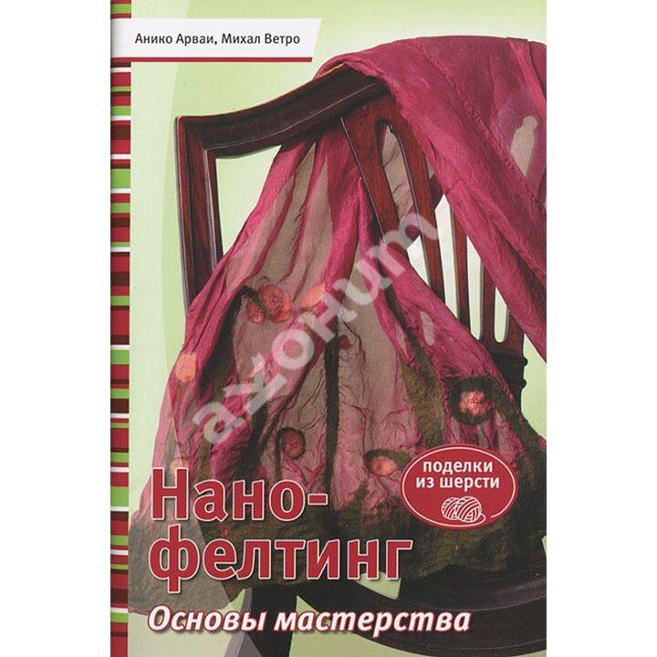 Нано-фелтинг. Основы мастерства - Анико Арваи, Михал Ветро (978-5-91906-348-3)