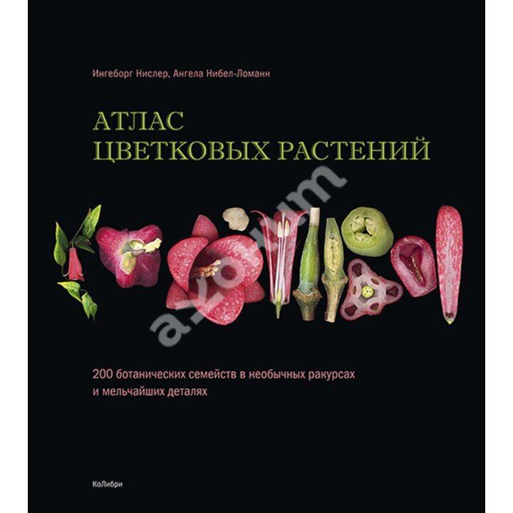 Атлас цветковых растений. 200 ботанических семейств в необычных ракурсах и мельчайших деталях - Ангела Нибел-Ломанн, Ингеборг Нислер (978-5-389-15447-6)