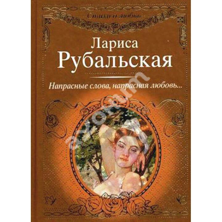 Напрасные слова, напрасная любовь... - Лариса Рубальская (978-5-17-067064-2)