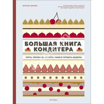 Велика книга кондитера . Торти , тістечка , десерти . Вчимося готувати шедеври
