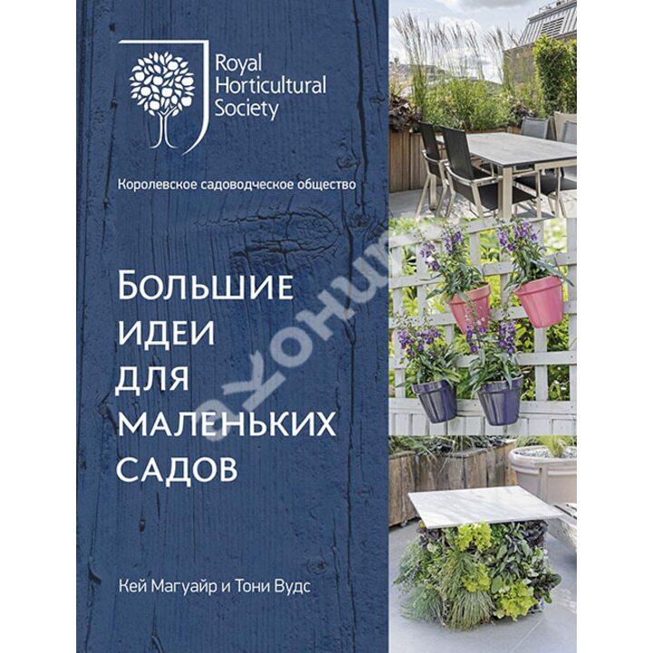 Большие идеи для маленьких садов - Кей Магуайр, Тони Вудс (978-5-389-15609-8)