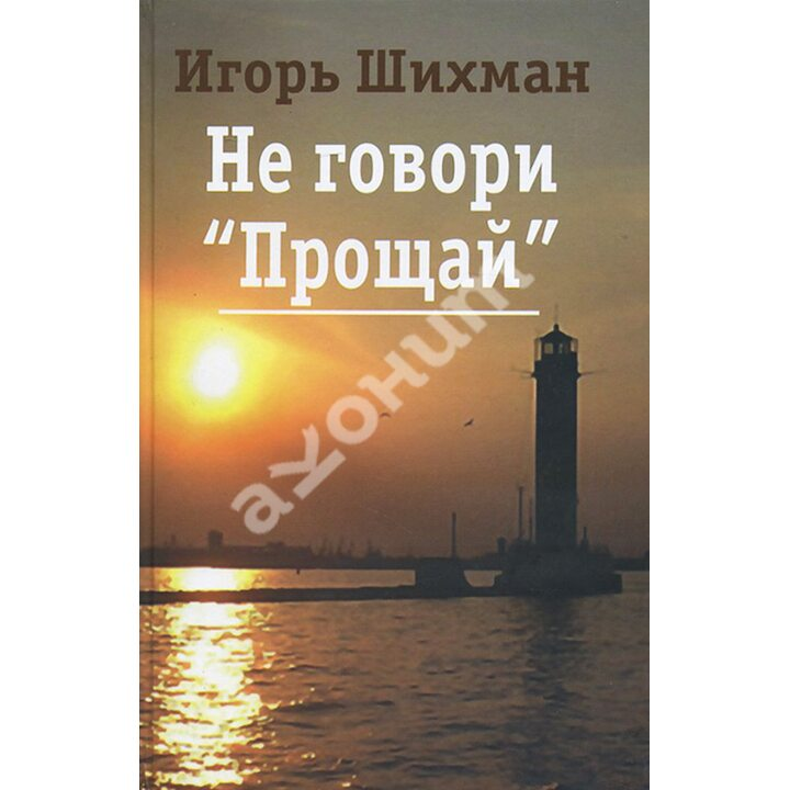 """Не говори """"Прощай"""" - Игорь Шихман (978-5-280-03562-1)"""