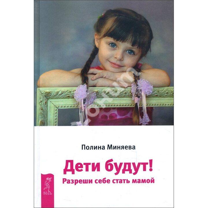 Дети будут! Разреши себе стать мамой - Полина Миняева (978-5-9573-3177-3)