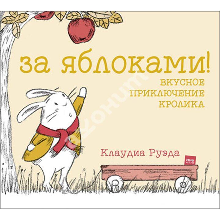 За яблоками! Вкусное приключение кролика - Клаудиа Руэда (978-5-00117-917-7)
