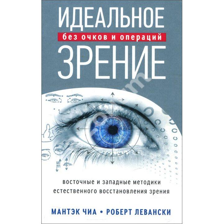 Идеальное зрение. Методы естественного восстановления зрения - Мантэк Чиа, Роберт Левански (978-5-906791-87-0)