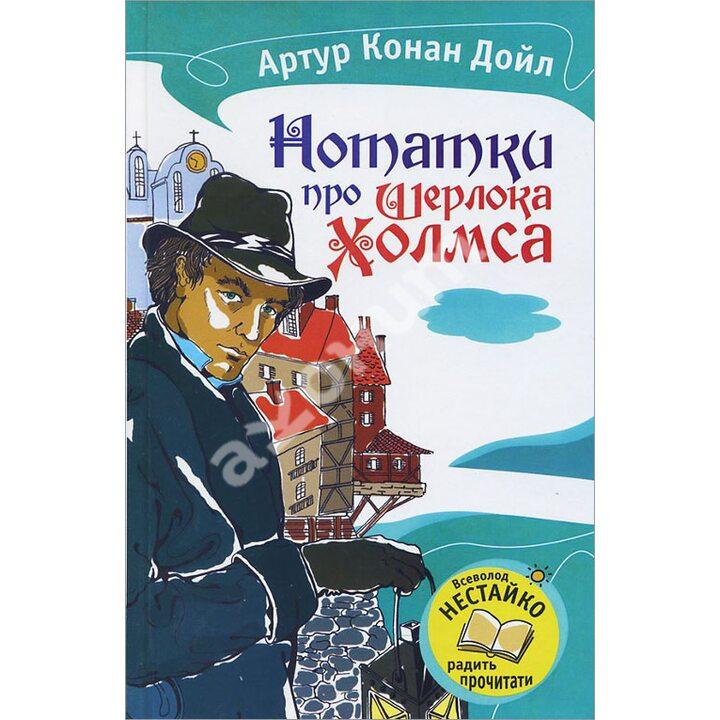 Нотатки про Шерлока Холмса - Артур Конан Дойл (978-617-538-308-7)
