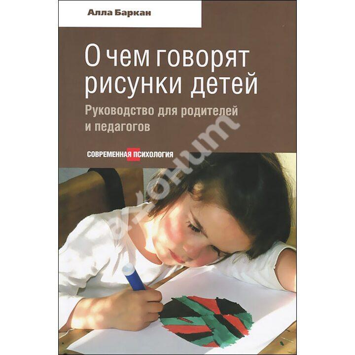 О чем говорят рисунки детей. Руководство для родителей и педагогов - Алла Баркан (978-5-480-00320-8)