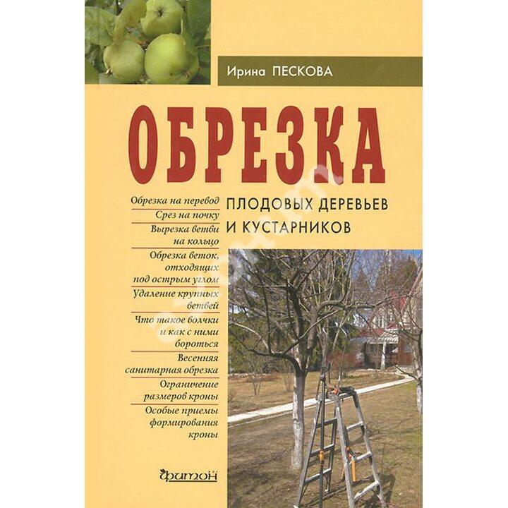 Обрезка плодовых деревьев и кустарников - Ирина Пескова (978-5-906171-51-1)