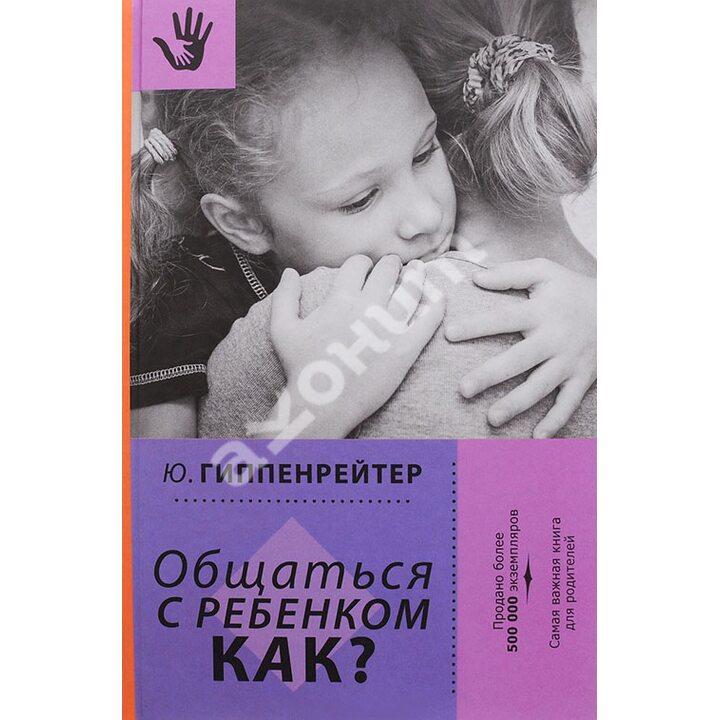 Общаться с ребенком. Как? - Юлия Гиппенрейтер (978-5-17-098854-9)