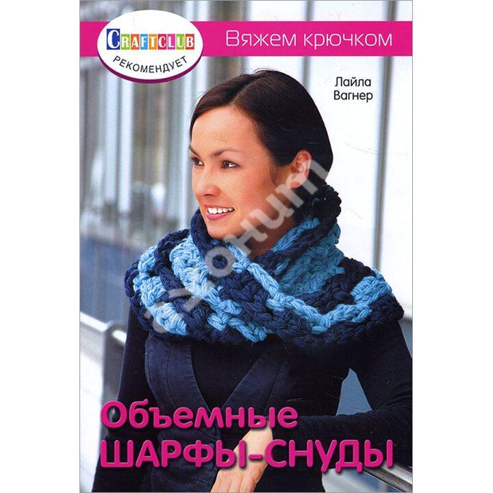 Объемные шарфы-снуды. Вяжем крючком - Лайла Вагнер (978-5-91906-713-9)