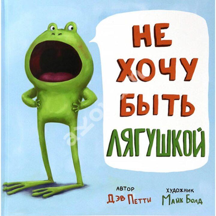 Не хочу быть лягушкой - Дэв Петти (978-5-00074-207-5)