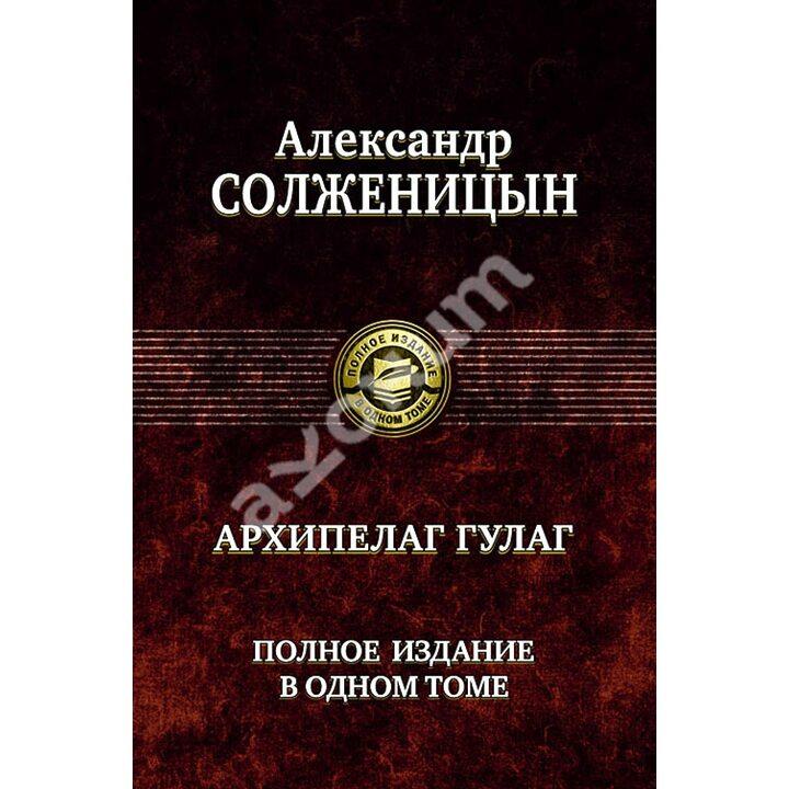 Архипелаг ГУЛАГ. Полное издание в одном томе - Александр Солженицын (978-5-9922-0463-6)