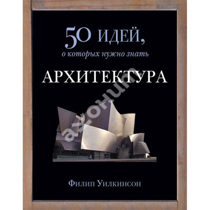 Архитектура. 50 идей, о которых нужно знать - Филип Уилкинсон (978-5-86471-666-3)
