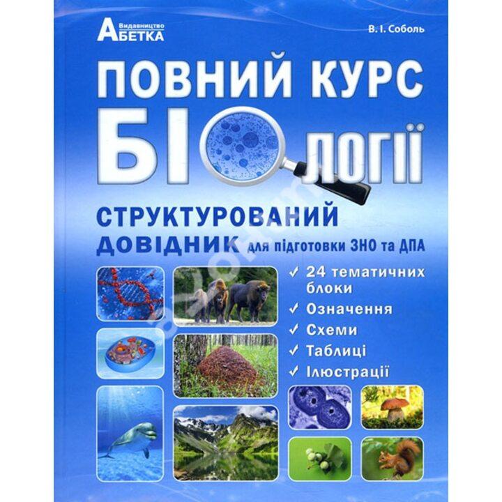 Повний курс біології. Структурований довідник для підготовки до ЗНО та ДПА - Валерій Соболь (978-617-539-290-4)