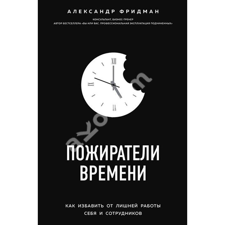 Пожиратели времени. Как избавить от лишней работы себя и сотрудников - Александр Фридман (978-617-7808-77-9)