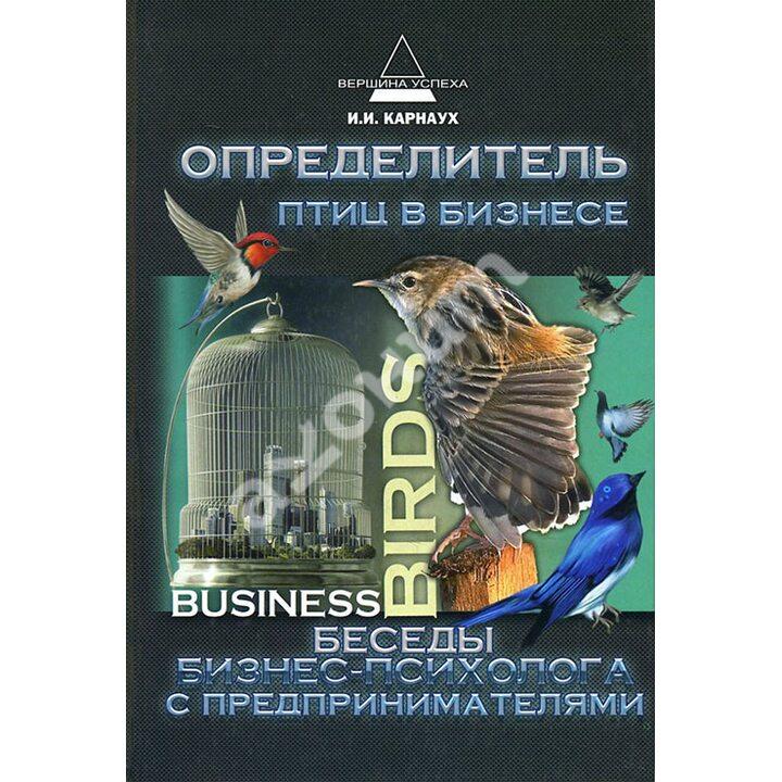 Определитель птиц в бизнесе. Беседы бизнес-психолога с предпринимателями - Иван Карнаух (978-5-222-17874-4)
