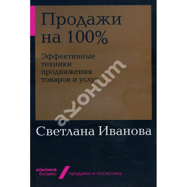 Продажи на 100%. Эффективные техники продвижения товаров и услуг - Светлана Иванова (978-5-9614-2772-1)