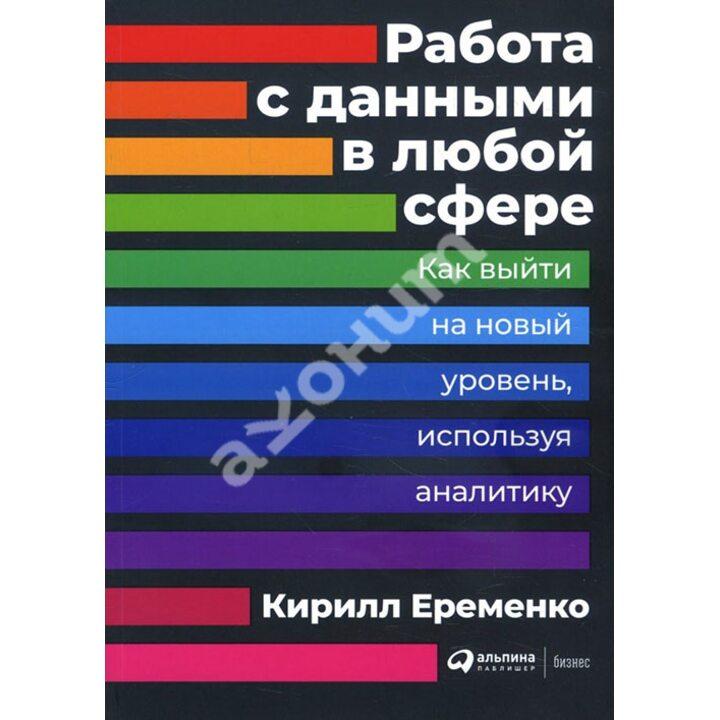 Работа с данными в любой сфере. Как выйти на новый уровень, используя аналитику - Кирилл Еременко (978-5-9614-2582-6)